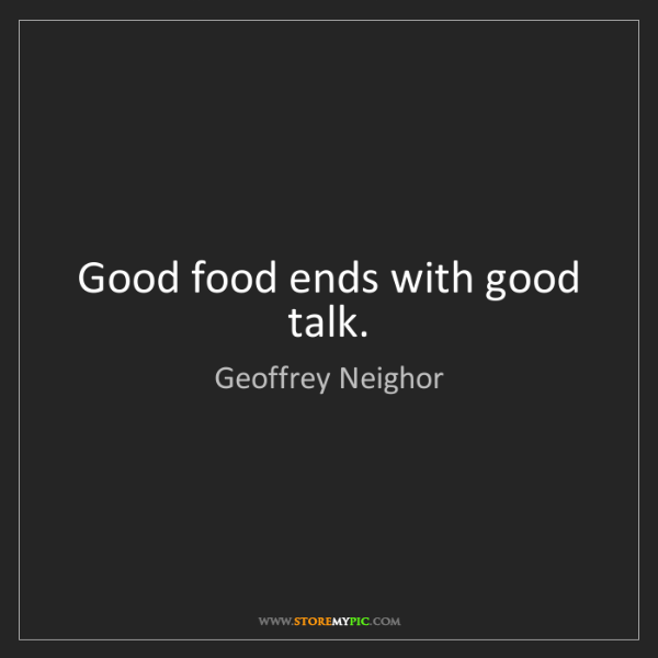 Geoffrey Neighor: Good food ends with good talk.