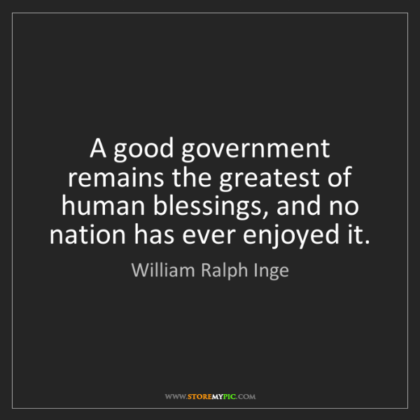 William Ralph Inge: A good government remains the greatest of human blessings,...