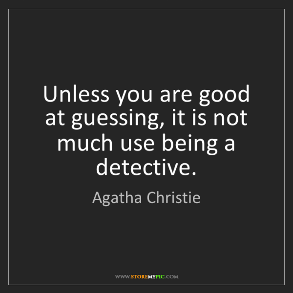 Agatha Christie: Unless you are good at guessing, it is not much use being...