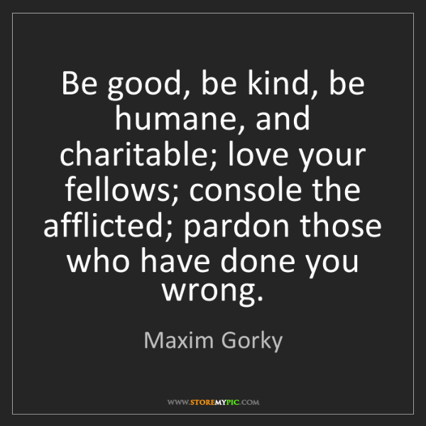 Maxim Gorky: Be good, be kind, be humane, and charitable; love your...