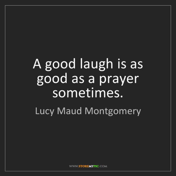 Lucy Maud Montgomery: A good laugh is as good as a prayer sometimes.