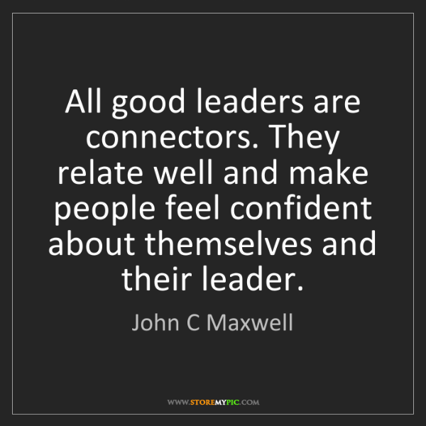 John C Maxwell: All good leaders are connectors. They relate well and...