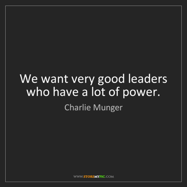 Charlie Munger: We want very good leaders who have a lot of power.