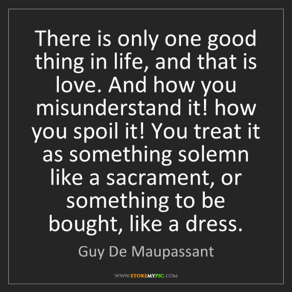 Guy De Maupassant: There is only one good thing in life, and that is love....