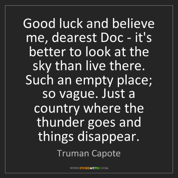 Truman Capote: Good luck and believe me, dearest Doc - it's better to...