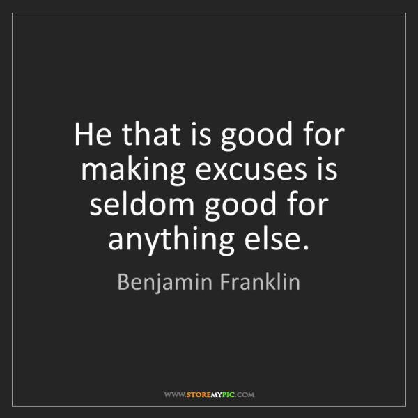 Benjamin Franklin: He that is good for making excuses is seldom good for...