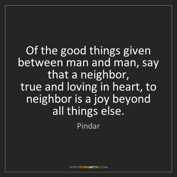 Pindar: Of the good things given   between man and man, say that...