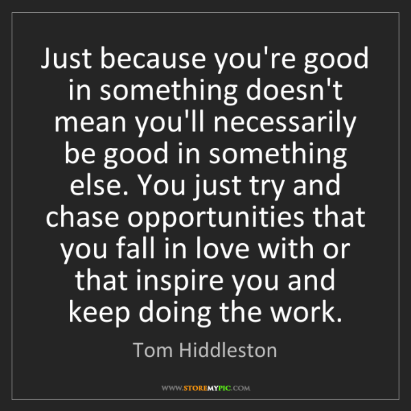 Tom Hiddleston: Just because you're good in something doesn't mean you'll...