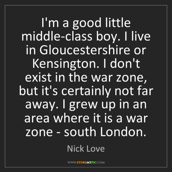 Nick Love: I'm a good little middle-class boy. I live in Gloucestershire...