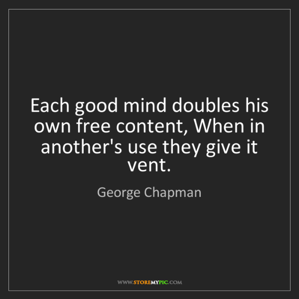 George Chapman: Each good mind doubles his own free content, When in...
