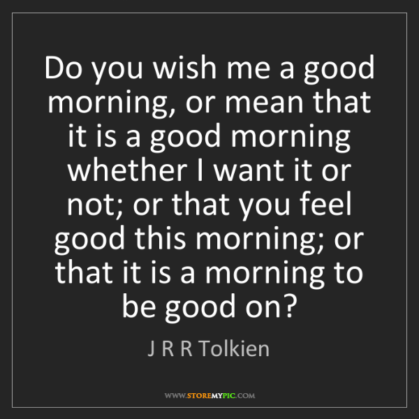 J R R Tolkien: Do you wish me a good morning, or mean that it is a good...