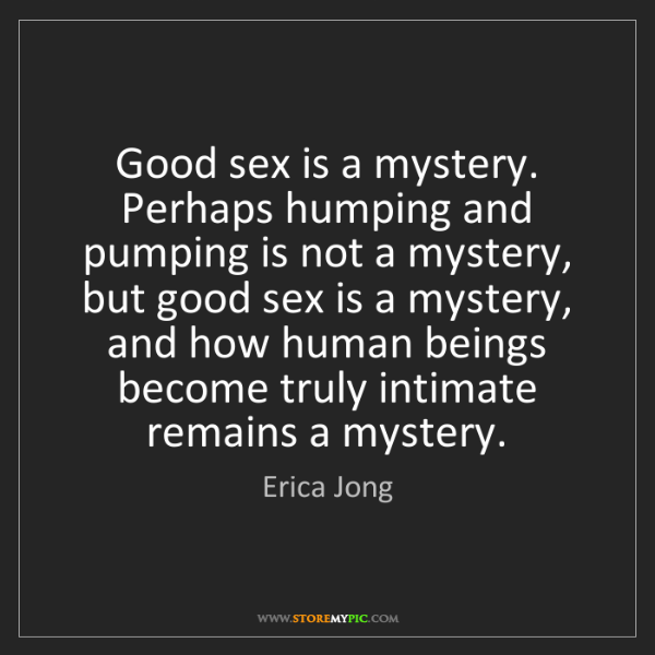 Erica Jong: Good sex is a mystery. Perhaps humping and pumping is...