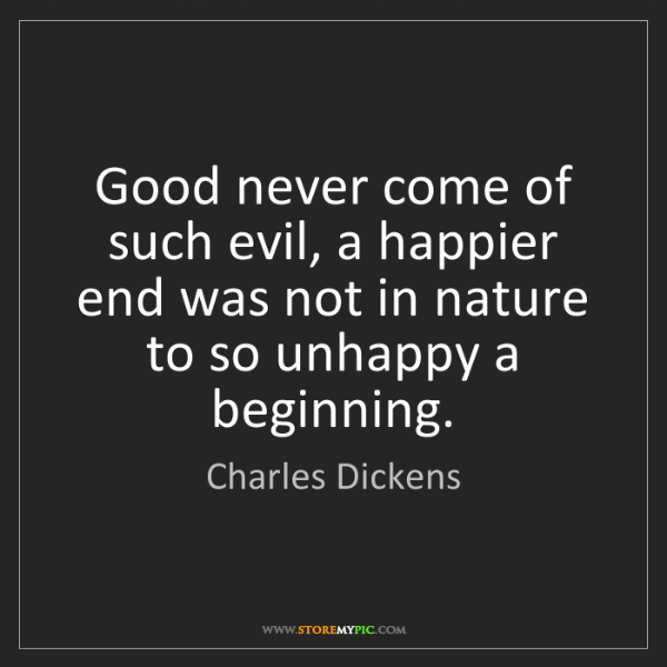Charles Dickens: Good never come of such evil, a happier end was not in...