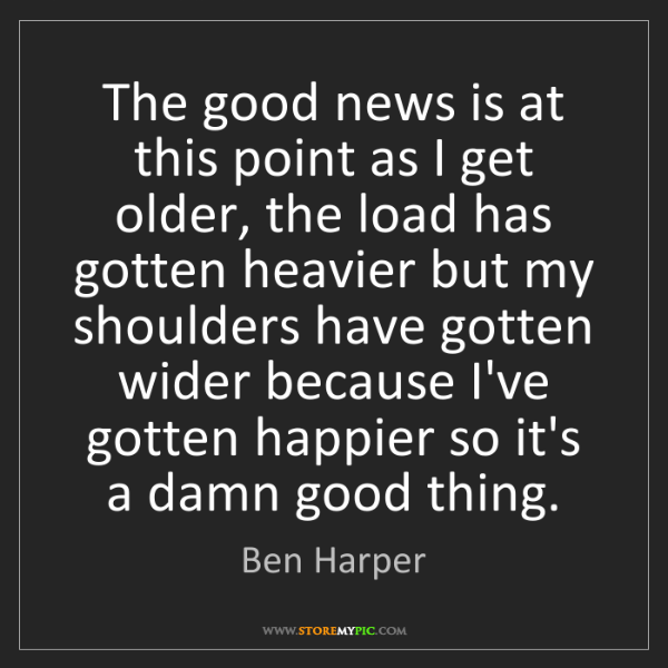 Ben Harper: The good news is at this point as I get older, the load...