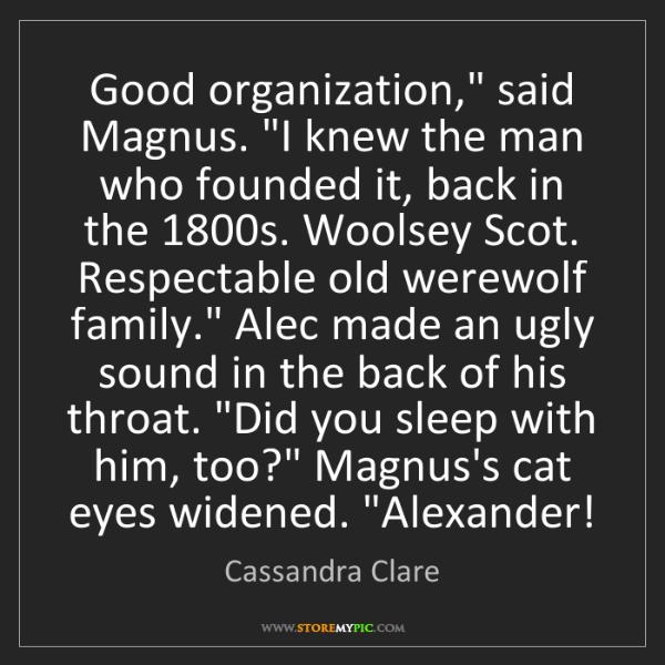"Cassandra Clare: Good organization,"" said Magnus. ""I knew the man who..."