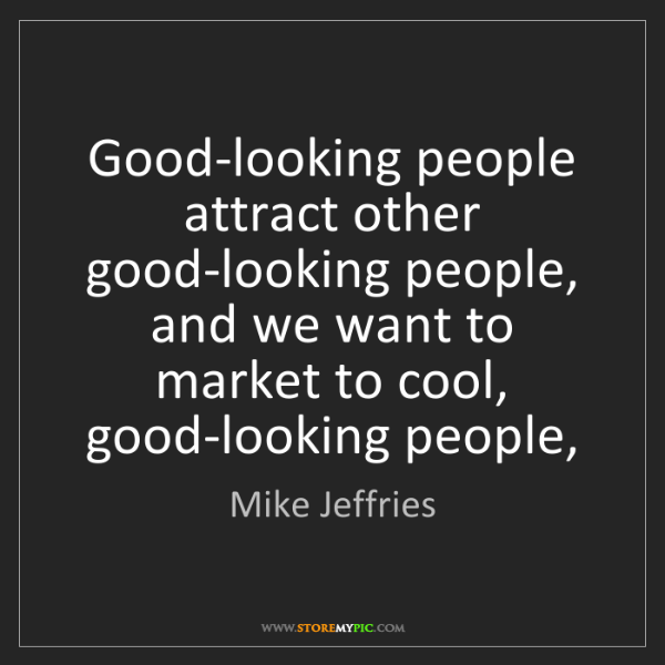 Mike Jeffries: Good-looking people attract other good-looking people,...