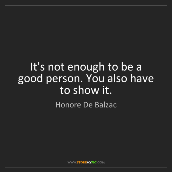 Honore De Balzac: It's not enough to be a good person. You also have to...