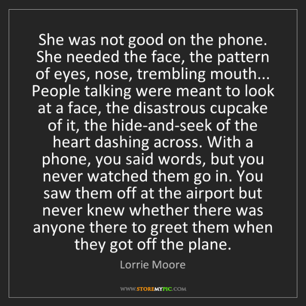 Lorrie Moore: She was not good on the phone. She needed the face, the...
