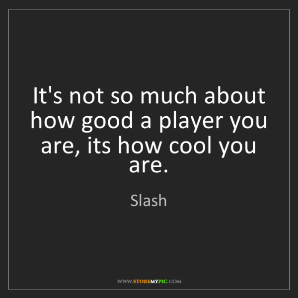 Slash: It's not so much about how good a player you are, its...