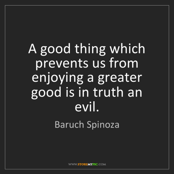 Baruch Spinoza: A good thing which prevents us from enjoying a greater...