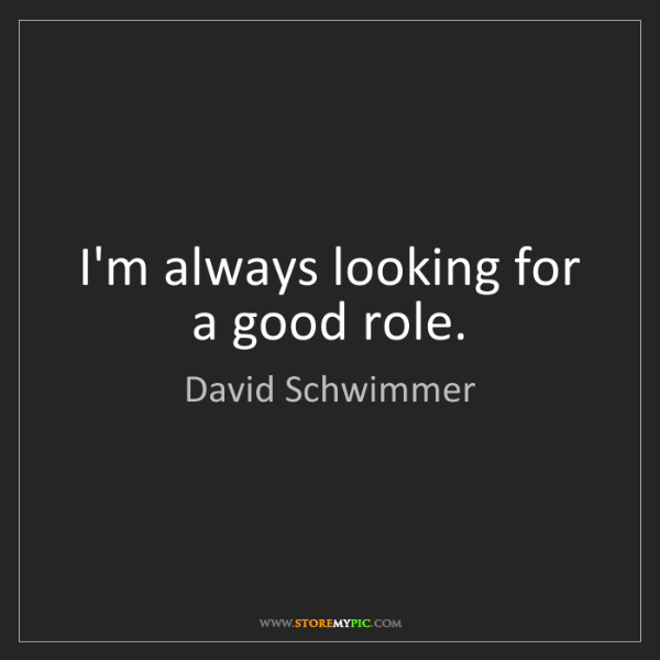 David Schwimmer: I'm always looking for a good role.
