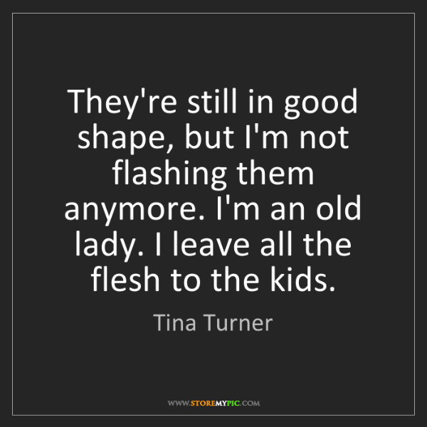 Tina Turner: They're still in good shape, but I'm not flashing them...