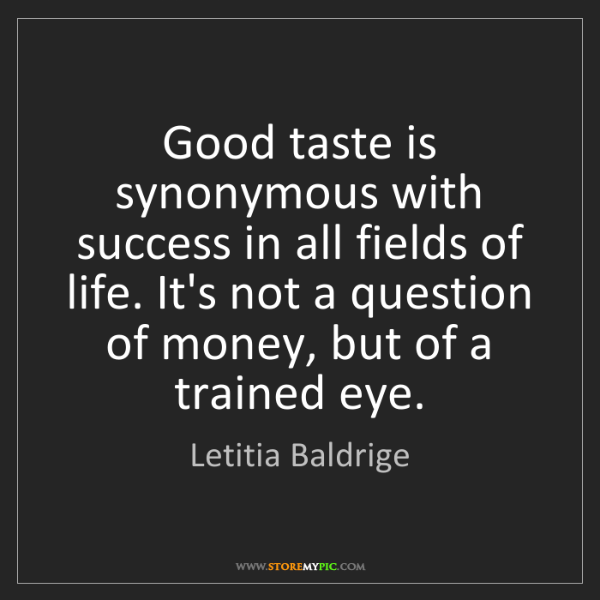 Letitia Baldrige: Good taste is synonymous with success in all fields of...