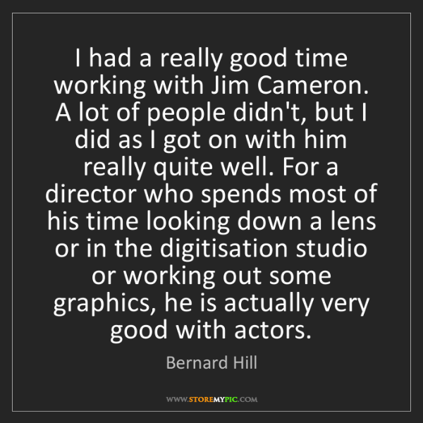 Bernard Hill: I had a really good time working with Jim Cameron. A...