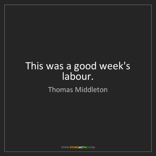Thomas Middleton: This was a good week's labour.