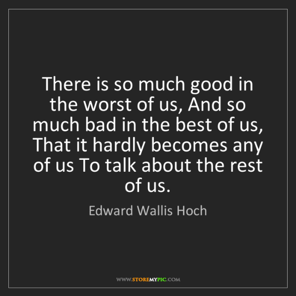 Edward Wallis Hoch: There is so much good in the worst of us, And so much...