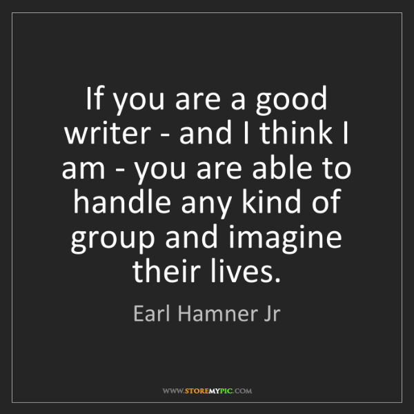 Earl Hamner Jr: If you are a good writer - and I think I am - you are...
