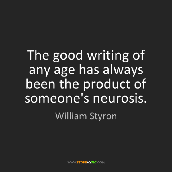 William Styron: The good writing of any age has always been the product...