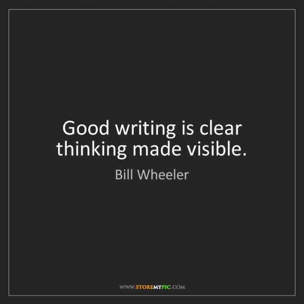 Bill Wheeler: Good writing is clear thinking made visible.