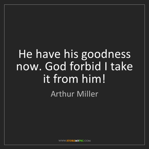 Arthur Miller: He have his goodness now. God forbid I take it from him!