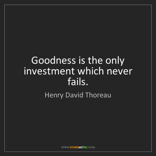 Henry David Thoreau: Goodness is the only investment which never fails.