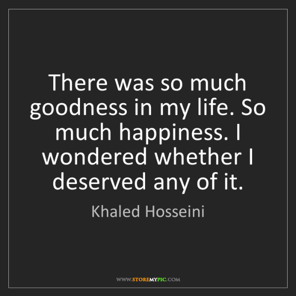 Khaled Hosseini: There was so much goodness in my life. So much happiness....
