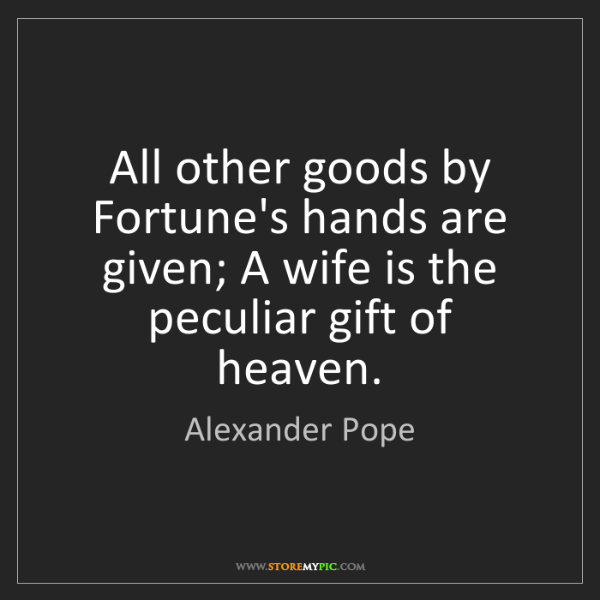 Alexander Pope: All other goods by Fortune's hands are given; A wife...