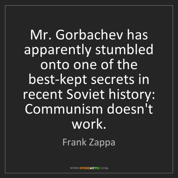 Frank Zappa: Mr. Gorbachev has apparently stumbled onto one of the...