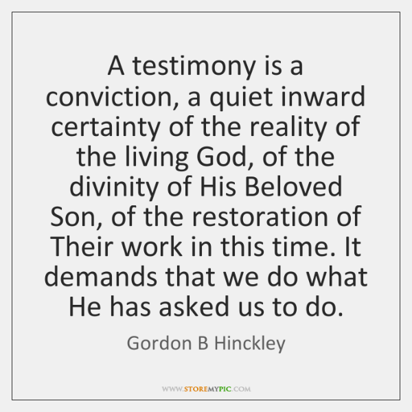 A testimony is a conviction, a quiet inward certainty of the reality ...