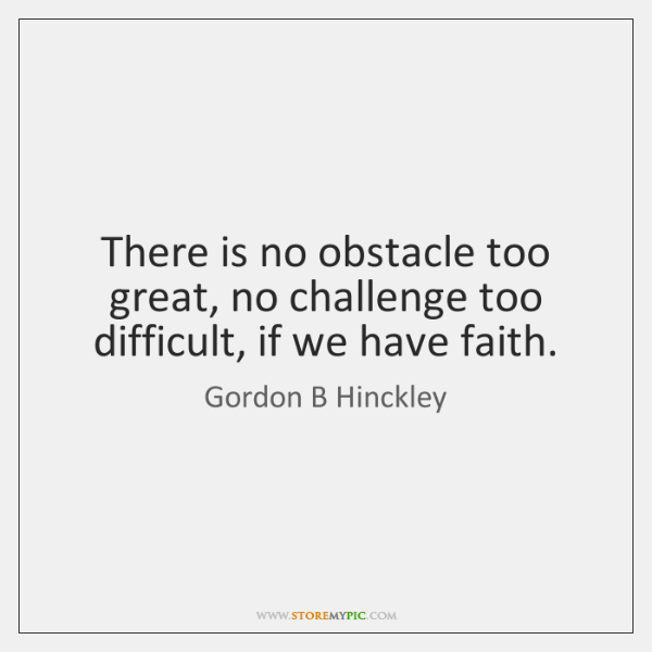 There is no obstacle too great, no challenge too difficult, if we ...
