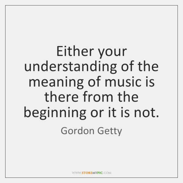 Either your understanding of the meaning of music is there from the ...