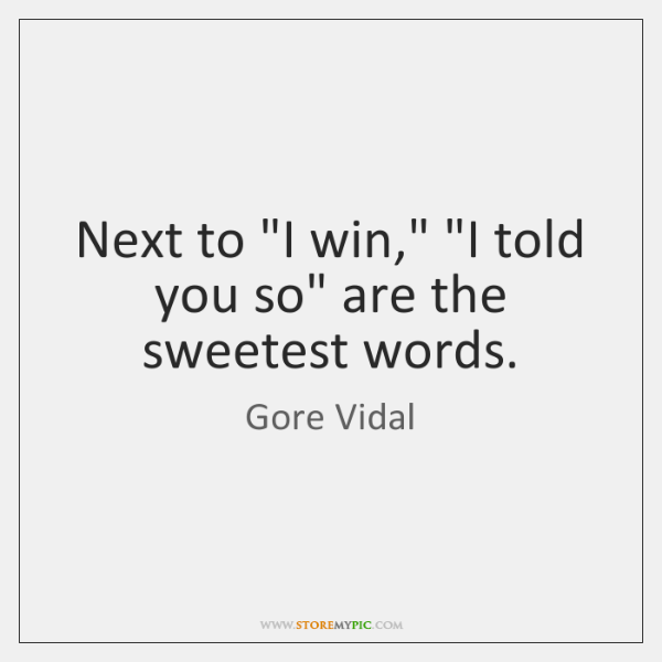 "Next to ""I win,"" ""I told you so"" are the sweetest words."