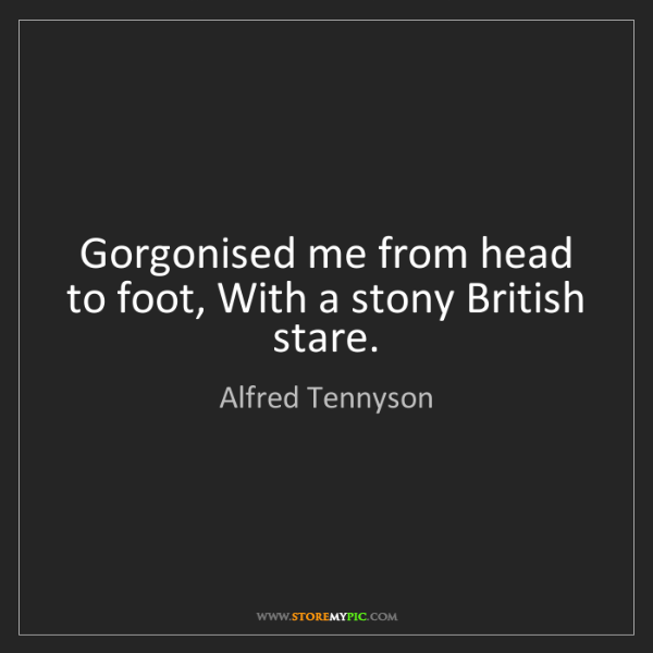 Alfred Tennyson: Gorgonised me from head to foot, With a stony British...