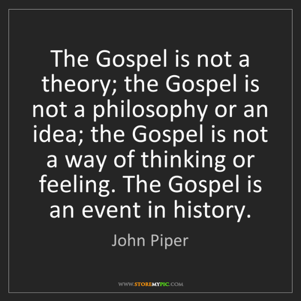 John Piper: The Gospel is not a theory; the Gospel is not a philosophy...