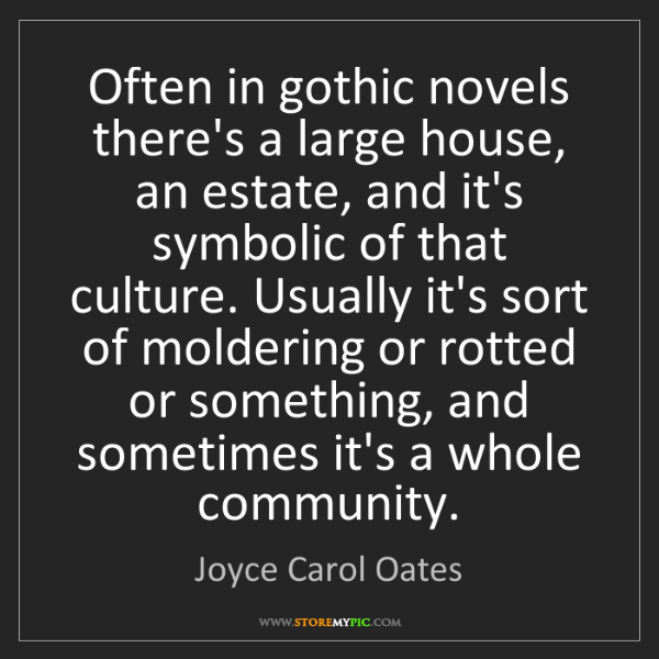 Joyce Carol Oates: Often in gothic novels there's a large house, an estate,...