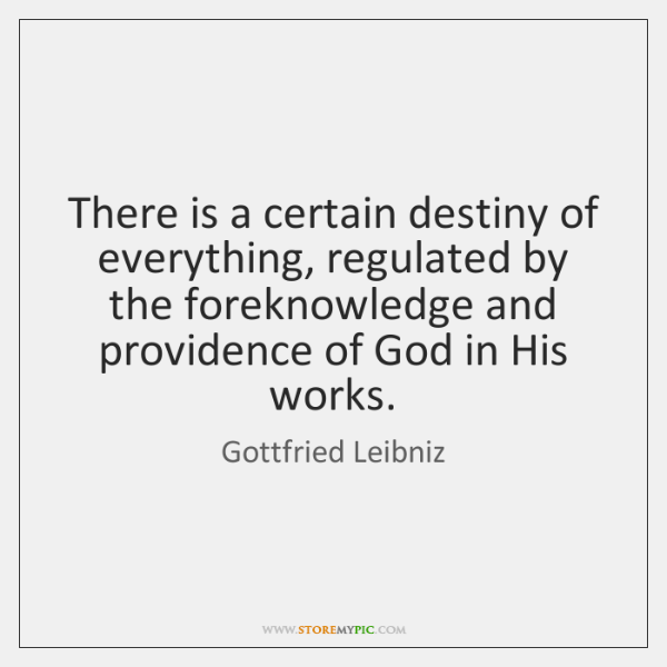 There is a certain destiny of everything, regulated by the foreknowledge and ...