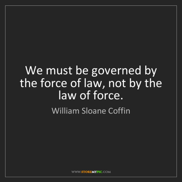 William Sloane Coffin: We must be governed by the force of law, not by the law...