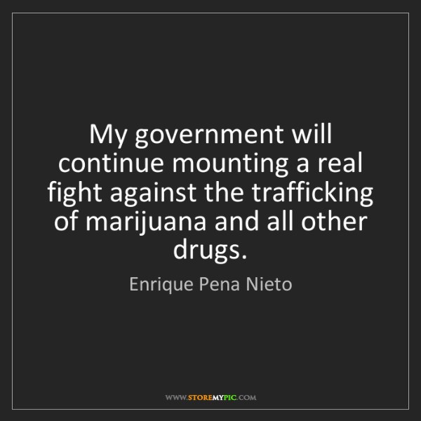 Enrique Pena Nieto: My government will continue mounting a real fight against...