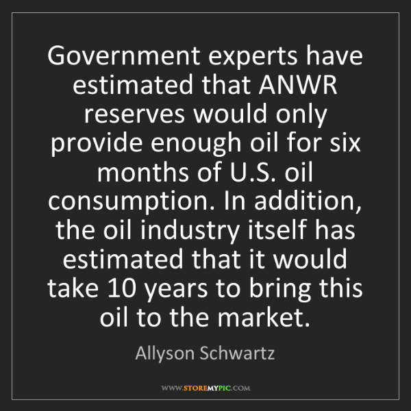 Allyson Schwartz: Government experts have estimated that ANWR reserves...