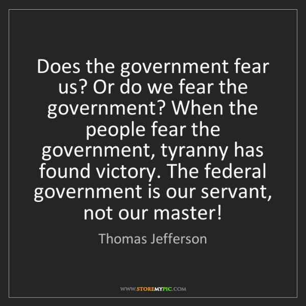 Thomas Jefferson: Does the government fear us? Or do we fear the government?...